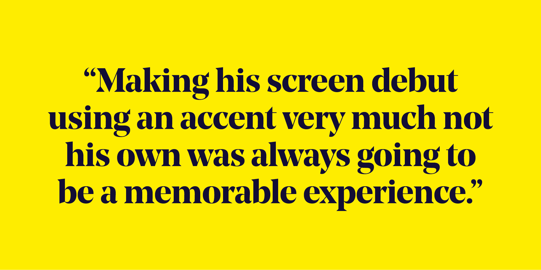 "Quote: ""Making his screen debut using an accent very much not his own was always going to be a memorable experience."""
