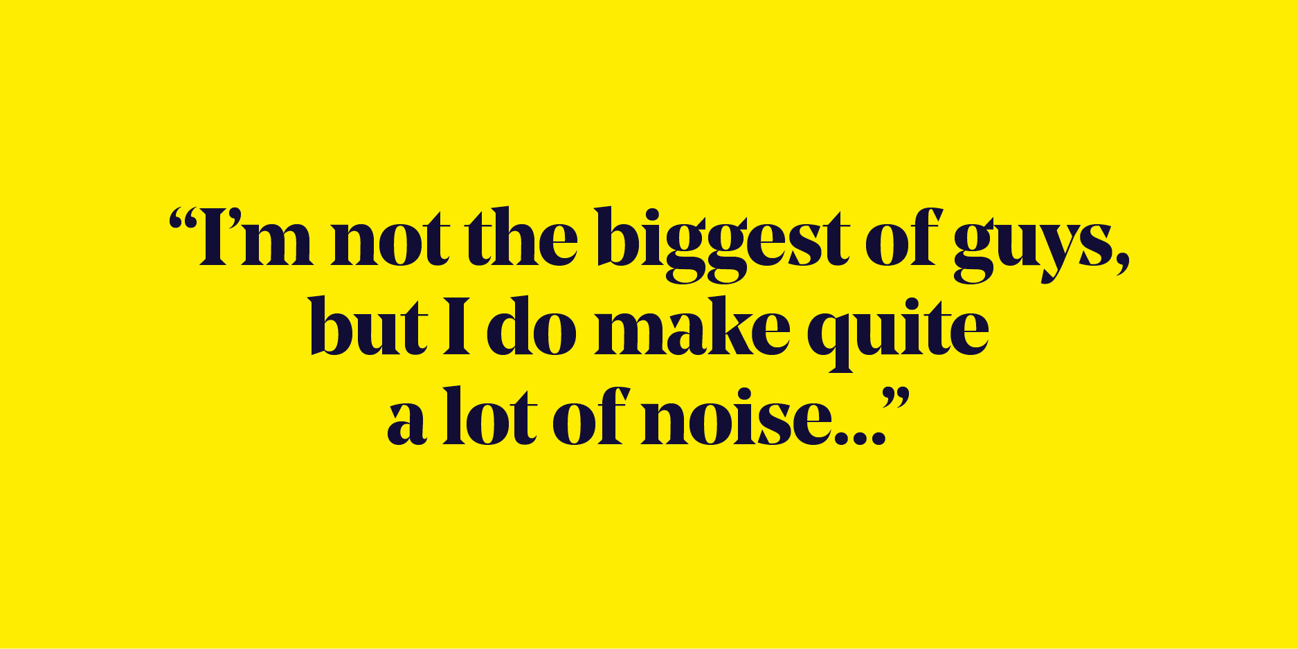 "Quote: ""I'm not the biggest of guys, but I do make quite a lot of noise..."""