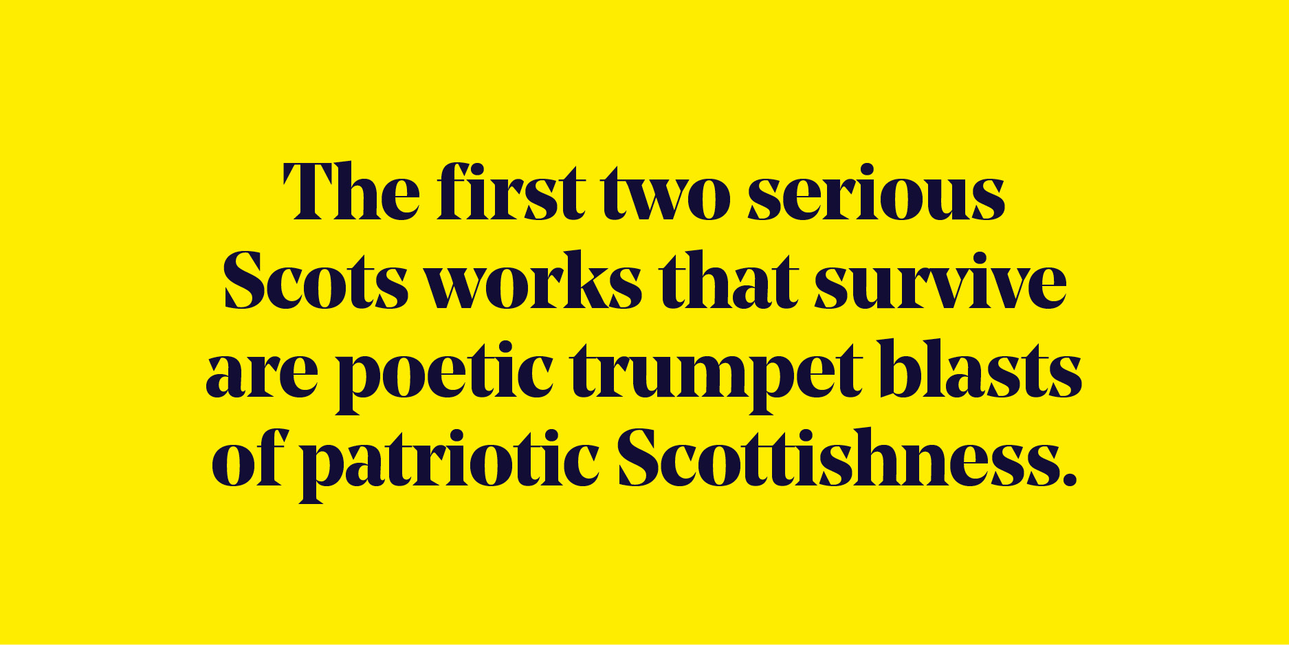 "Quote: ""The first two serious Scots works that survive are poetic trumpet blasts of patriotic Scottishness."""