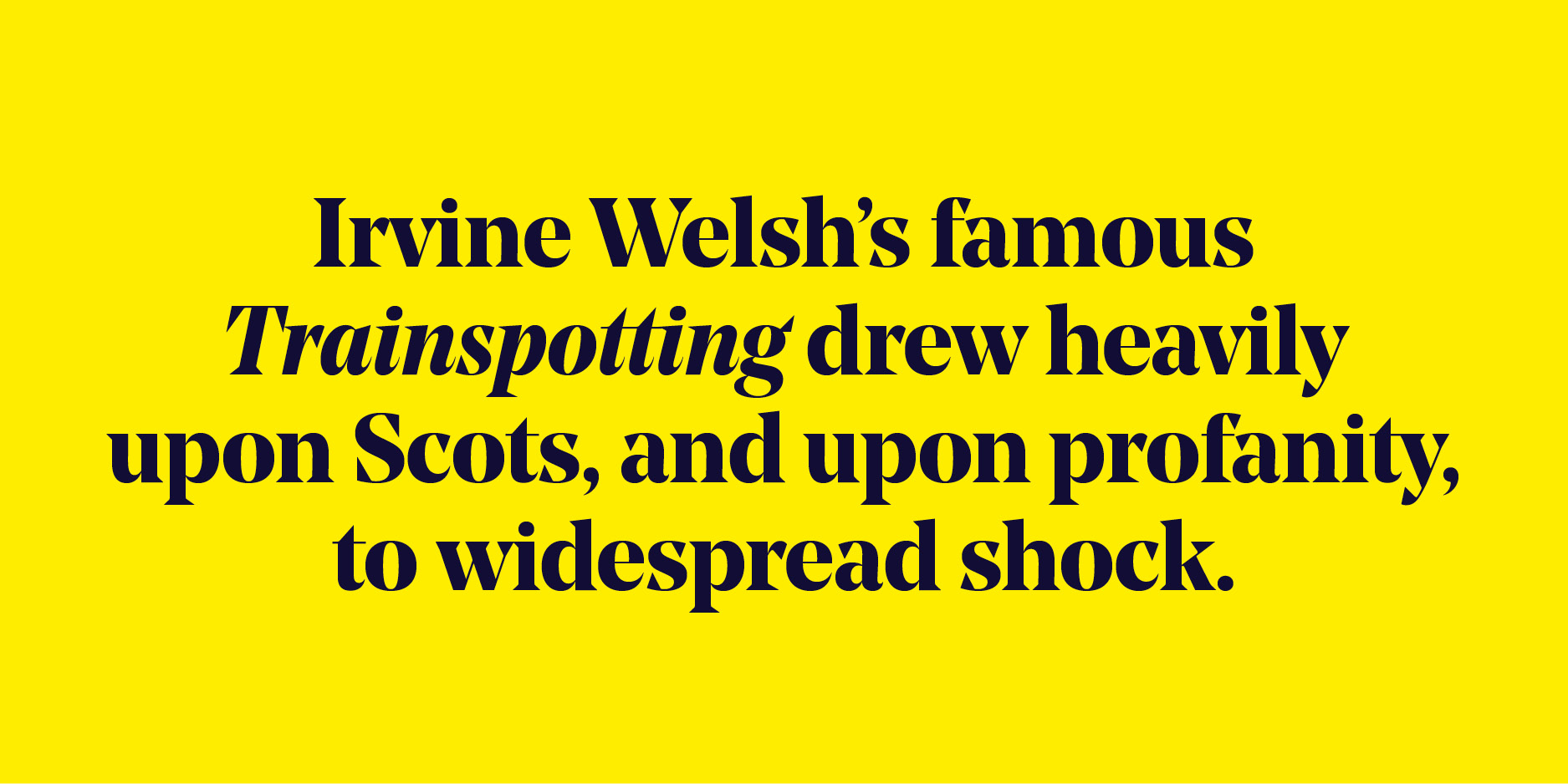 "Quote: ""Irvine Welsh's famous Trainspotting drew heavily upon Scots, and upon profanity, to widespread shock."""